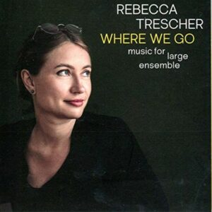 Where We Go: Music For Large Ensemble - Rebecca Trescher