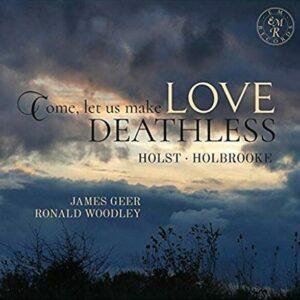 Holst / Holbrooke: Come, Let Us Make Love Deathless - James Geer