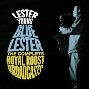 Blue Lester, The Complete Royal Roost Broadcast - Lester Young
