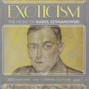 Szymanowski : Exoticism, œuvres pour violon et piano. Kaplanek, Sylvestre.