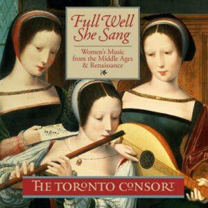 Full Well She Sang : Les femmes et la musique du Moyen-Âge à la Renaissance. The Toronto Consort.