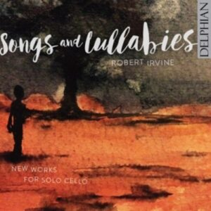 Songs And Lullabies, New Works For Solo Cello - Robert Irvine