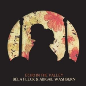 Echo In The Valley - Bela Fleck & Abigail Washburn