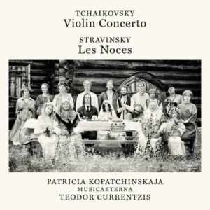 Tchaikovsky: Violin Concerto / Stravinsky: Les Noces - Patricia Kopatchinskaja / Musicaeterna / Teodor Currentzis