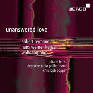Reimann, Henze, Rihm : Unanswered Love, œuvres pour soprano et orchestre. Banse, Poppen.