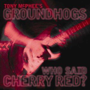 Who Said Cherry Red? - Tom McPhee's Groundhogs