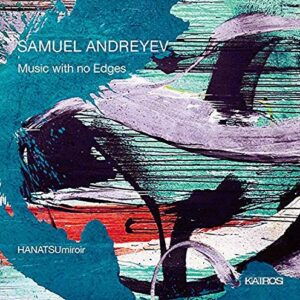 Samuel Andreyev: Music With No Edges - HANATSUmiroir