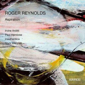 Roger Reynolds: Aspiration - Irvine Arditti - Paul Hembree - Ina / Menzies