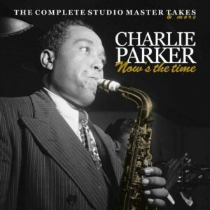 Now's The Time (The Complete Studio Master Takes & More) - Charlie Parker