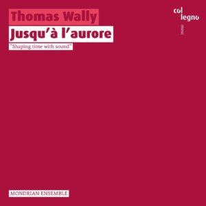 Thomas Wally: Jusqu'A L'Aurore - Mondrian Ensemble