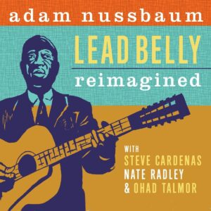 Lead Belly Reimagined - Adam Nussbaum