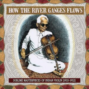 How The River Ganges Flows: Sublime Masterpieces Of Indian Violin (1933-1952)