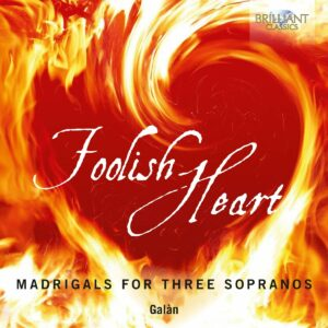 Foolish Heart: Madrigals For Three Sopranos - Ensemble Galan